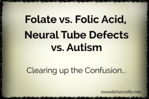 Folate vs. Folic Acid | Neural Tube Defects vs. Autism |Clearning up the Confusion | Healthy Pregnancy | AmandaNaturally.com